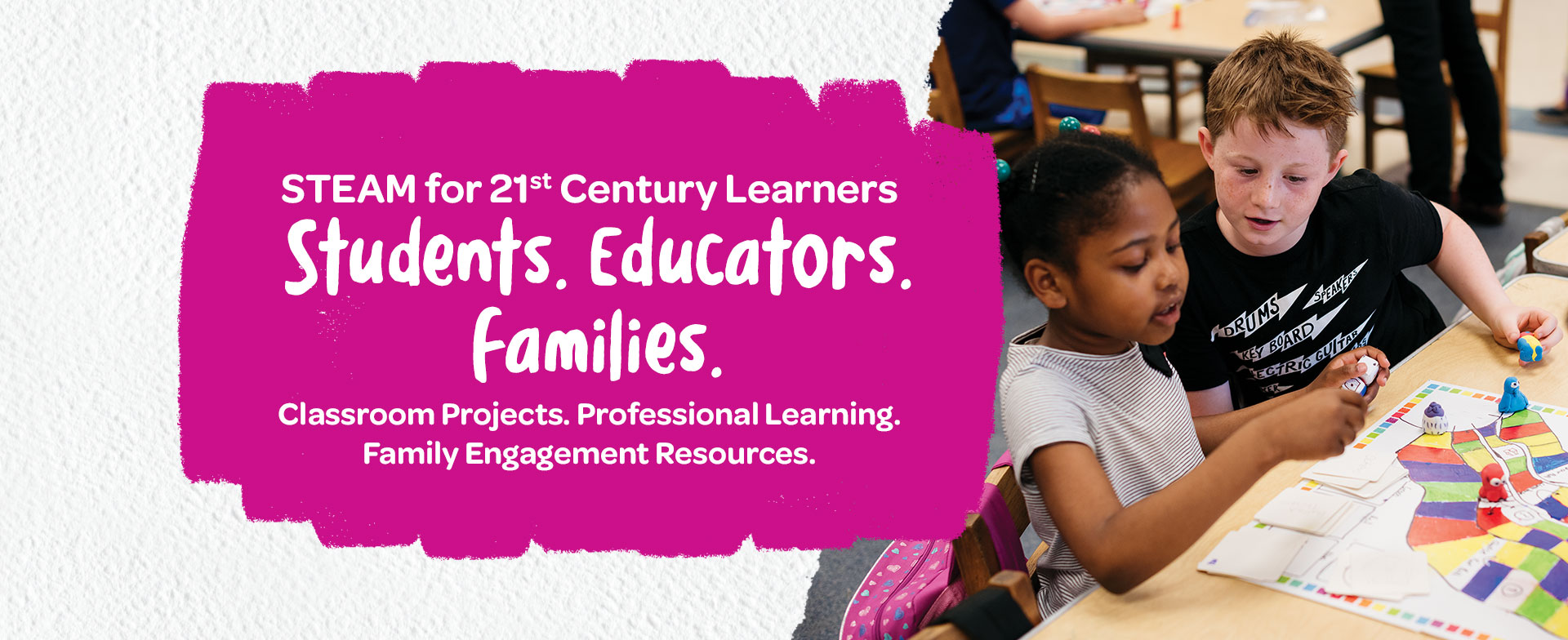 STEAM for 21st Century Learners. Students. Educators. Families. Classroom Projects. Professional Learning. Family Engagement Resources.